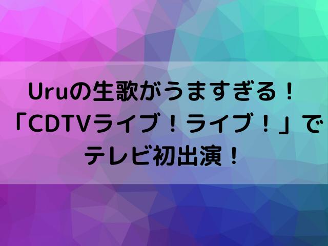 Uruの生歌がうますぎる!「CDTVライブ!ライブ!」でテレビ初出演!