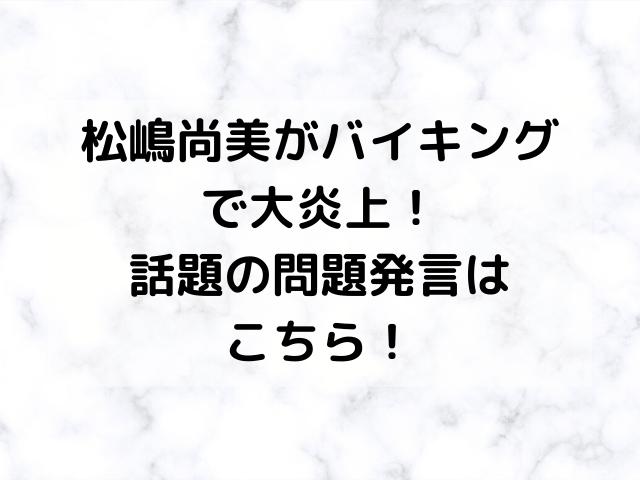 松嶋尚美がバイキングで大炎上!話題の問題発言はこちら!