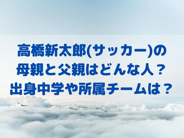 高橋新太郎(サッカー)の母親と父親はどんな人?出身中学や所属チームは?