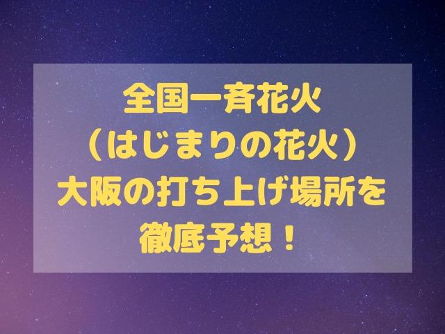 全国一斉花火(はじまりの花火)大阪の打ち上げ場所を徹底予想!